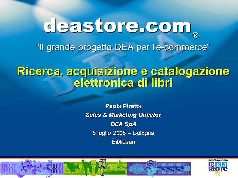 deastore.com Il grande progetto DEA per le-commerce Ricerca, acquisizione e catalogazione elettronica di libri Paola Piretta Sales & Marketing Director DEA SpA 5 luglio 2005 – Bologna Bibliosan ®