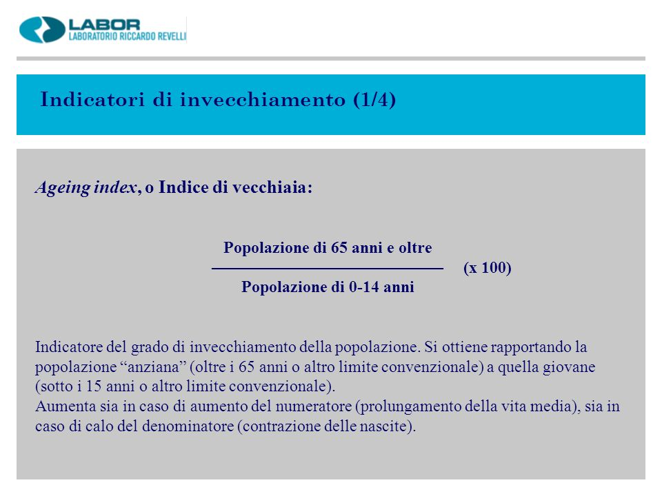 Indicatori di invecchiamento (2/4) Dependency rate, o Indice di dipendenza (o di dipendenza strutturale) : Popolazione di 0-14 anni + Popolazione di 65 anni e oltre ––––––––––––––––––––––––––––––––––––––––-––––––– Popolazione di 15-64 anni Indicatore del grado di dipendenza della popolazione.