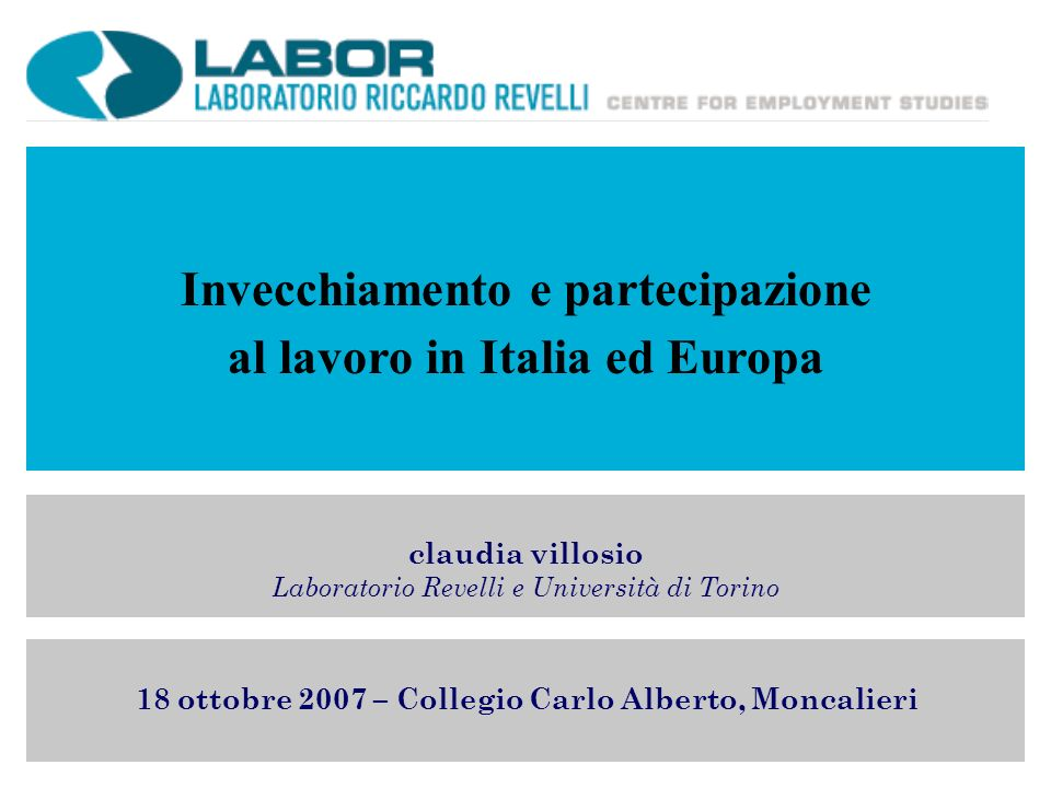Invecchiamento e partecipazione al lavoro in Italia ed Europa claudia villosio Laboratorio Revelli e Università di Torino 18 ottobre 2007 – Collegio Carlo Alberto, Moncalieri