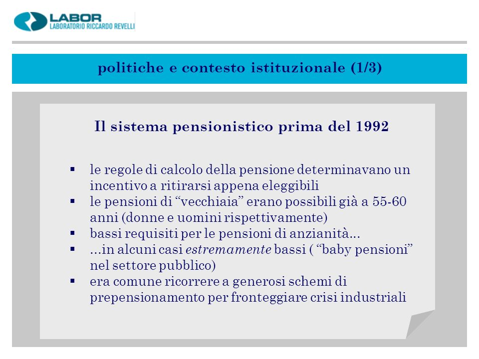 politiche e contesto istituzionale (1/3) Il sistema pensionistico prima del 1992 le regole di calcolo della pensione determinavano un incentivo a ritirarsi appena eleggibili le pensioni di vecchiaia erano possibili già a 55-60 anni (donne e uomini rispettivamente) bassi requisiti per le pensioni di anzianità......in alcuni casi estremamente bassi ( baby pensioni nel settore pubblico) era comune ricorrere a generosi schemi di prepensionamento per fronteggiare crisi industriali