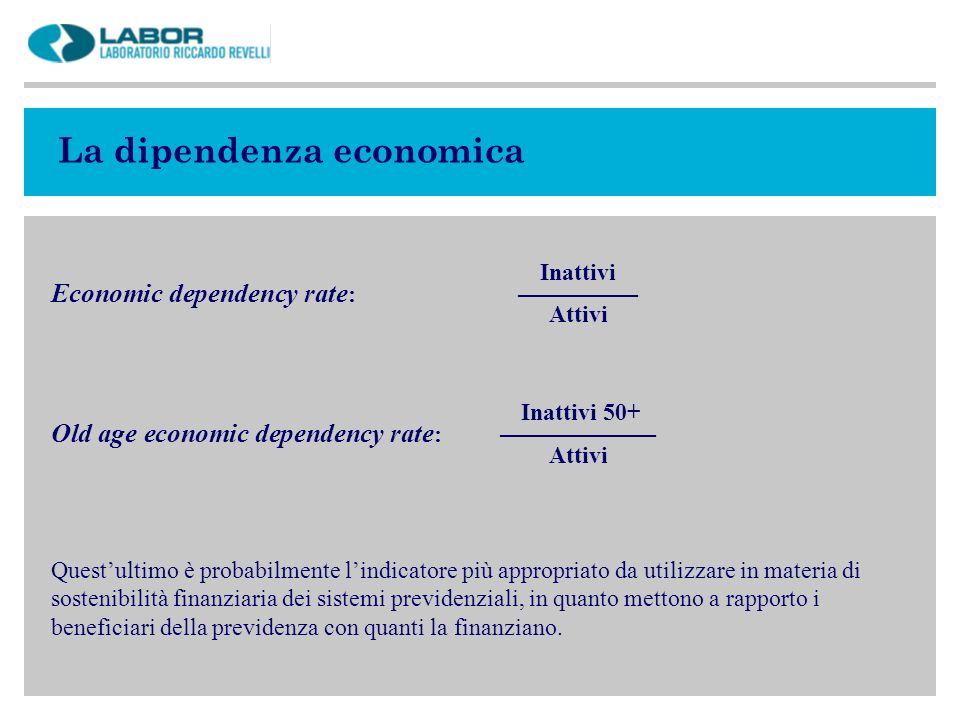 La dipendenza economica Inattivi Economic dependency rate : –––––––––– Attivi Inattivi 50+ Old age economic dependency rate : ––––––––––––– Attivi Que