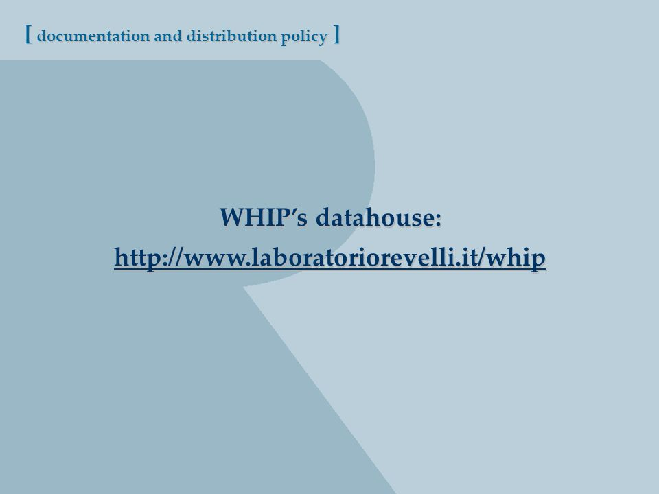 [ documentation and distribution policy ] WHIPs datahouse: http://www.laboratoriorevelli.it/whip WHIPs datahouse: http://www.laboratoriorevelli.it/whip