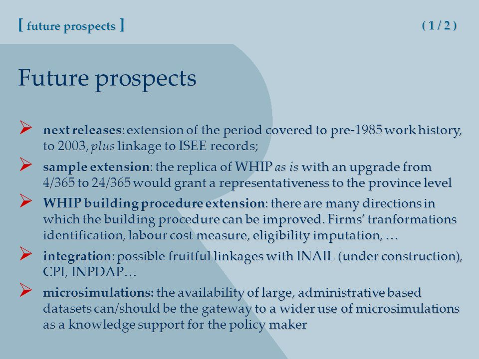 Future prospects [ future prospects ] ( 1 / 2 ) next releases: extension of the period covered to pre-1985 work history, to 2003, plus linkage to ISEE records; sample extension: the replica of WHIP as is with an upgrade from 4/365 to 24/365 would grant a representativeness to the province level WHIP building procedure extension: there are many directions in which the building procedure can be improved.