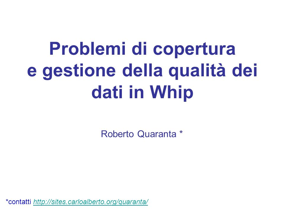 Problemi di copertura e gestione della qualità dei dati in Whip Roberto Quaranta * *contatti http://sites.carloalberto.org/quaranta/http://sites.carlo