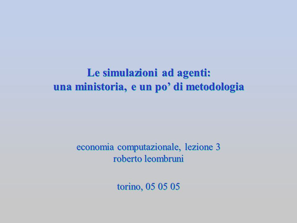 Le simulazioni ad agenti: una ministoria, e un po di metodologia economia computazionale, lezione 3 roberto leombruni economia computazionale, lezione
