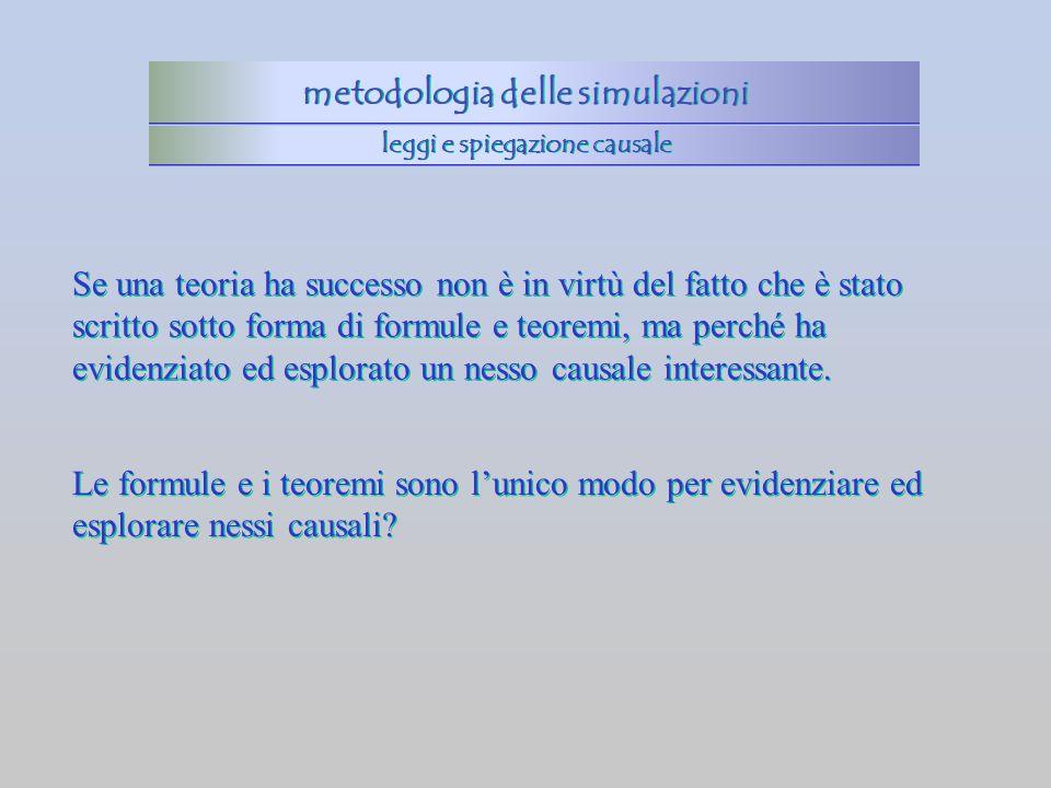 metodologia delle simulazioni leggi e spiegazione causale Se una teoria ha successo non è in virtù del fatto che è stato scritto sotto forma di formul