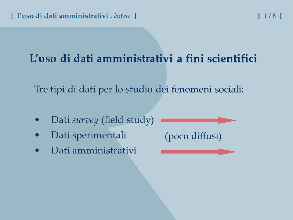 Luso di dati amministrativi a fini scientifici Tre tipi di dati per lo studio dei fenomeni sociali: Dati survey (field study) Dati sperimentali Dati a