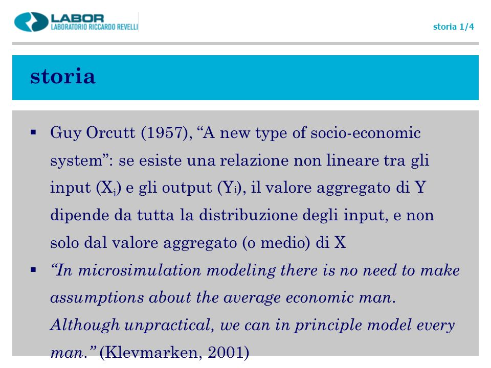 storia Anni 70: sviluppo di modelli di microsimulazione (dinamica) su larga scala: DYNASIM (Orcutt) CORSIM (Caldwell) richiedevano però risorse troppo ingenti in termini di hw, sw, data, in particolare rispetto alla mancanza di microdati del tempo Anni 80: ripiegamento su modelli (statici) più compatti: modelli contabili con poche o nulle retroazioni in termini di cambiamento nei comportamenti, che si concentrano sugli effetti di breve periodo, ceteris paribus, delle politiche storia 2/4