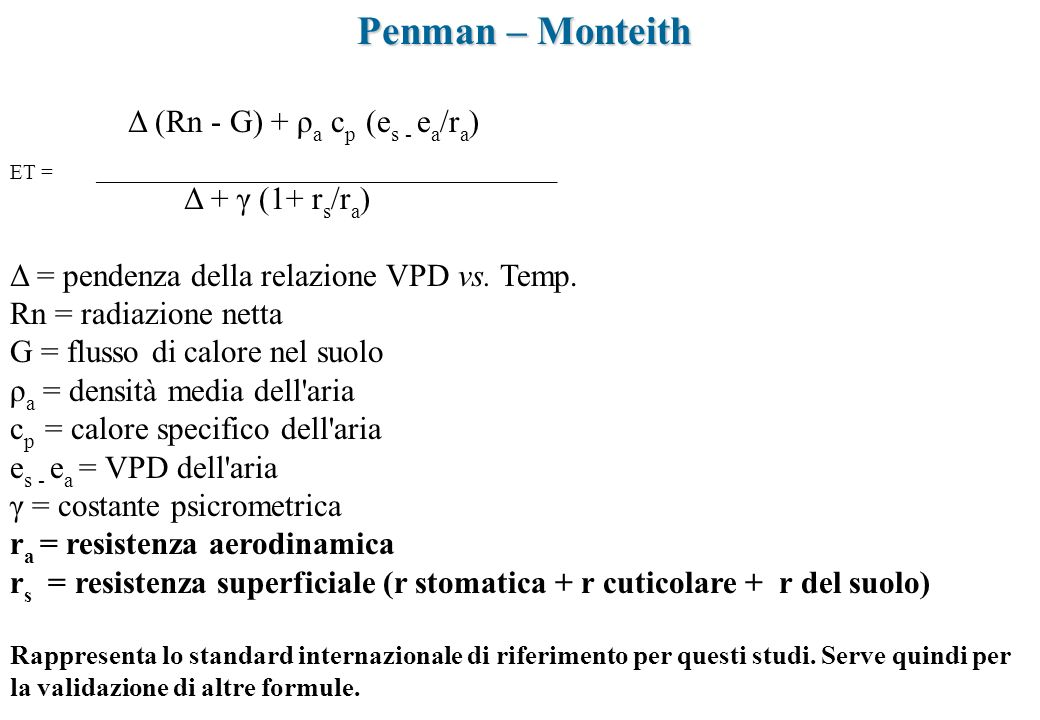 Penman – Monteith Δ (Rn - G) + ρ a c p (e s - e a /r a ) ET = ___________________________________________ Δ + γ (1+ r s /r a ) Δ = pendenza della rela