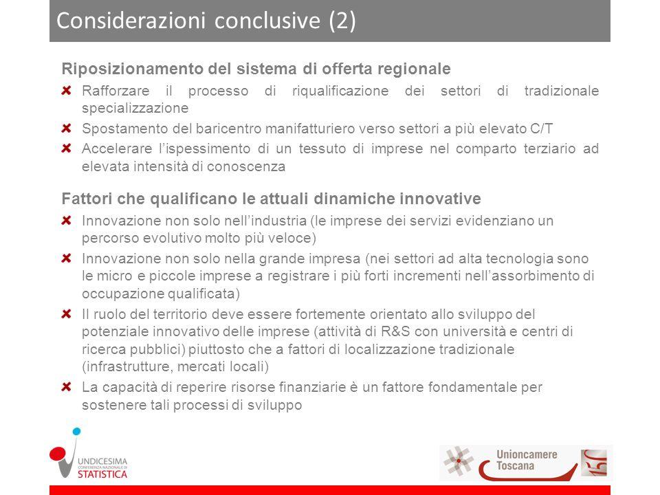 Considerazioni conclusive (2) Riposizionamento del sistema di offerta regionale Rafforzare il processo di riqualificazione dei settori di tradizionale specializzazione Spostamento del baricentro manifatturiero verso settori a più elevato C/T Accelerare lispessimento di un tessuto di imprese nel comparto terziario ad elevata intensità di conoscenza Fattori che qualificano le attuali dinamiche innovative Innovazione non solo nellindustria (le imprese dei servizi evidenziano un percorso evolutivo molto più veloce) Innovazione non solo nella grande impresa (nei settori ad alta tecnologia sono le micro e piccole imprese a registrare i più forti incrementi nellassorbimento di occupazione qualificata) Il ruolo del territorio deve essere fortemente orientato allo sviluppo del potenziale innovativo delle imprese (attività di R&S con università e centri di ricerca pubblici) piuttosto che a fattori di localizzazione tradizionale (infrastrutture, mercati locali) La capacità di reperire risorse finanziarie è un fattore fondamentale per sostenere tali processi di sviluppo