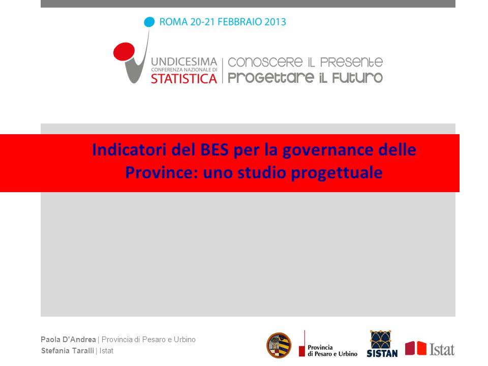 Indicatori del BES per la governance delle Province: uno studio progettuale Paola D'Andrea | Provincia di Pesaro e Urbino Stefania Taralli | Istat