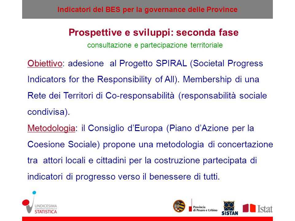 Indicatori del BES per la governance delle Province Prospettive e sviluppi: seconda fase consultazione e partecipazione territoriale Obiettivo Obiettivo: adesione al Progetto SPIRAL (Societal Progress Indicators for the Responsibility of All).