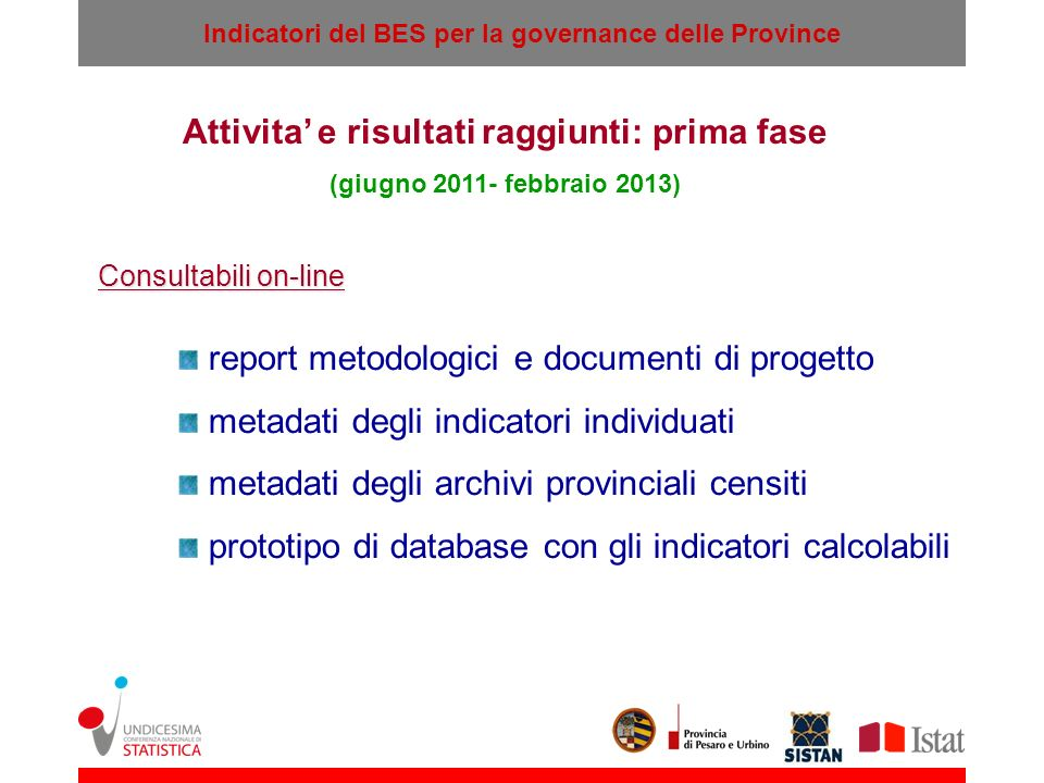 Indicatori del BES per la governance delle Province Un Sistema Informativo sul BES per una Comunità di Policy Agenda locale Allocazione delle risorse Rendicontazione sociale Province Cittadini Imprese Gruppi di interesse Comuni, Istituzioni locali