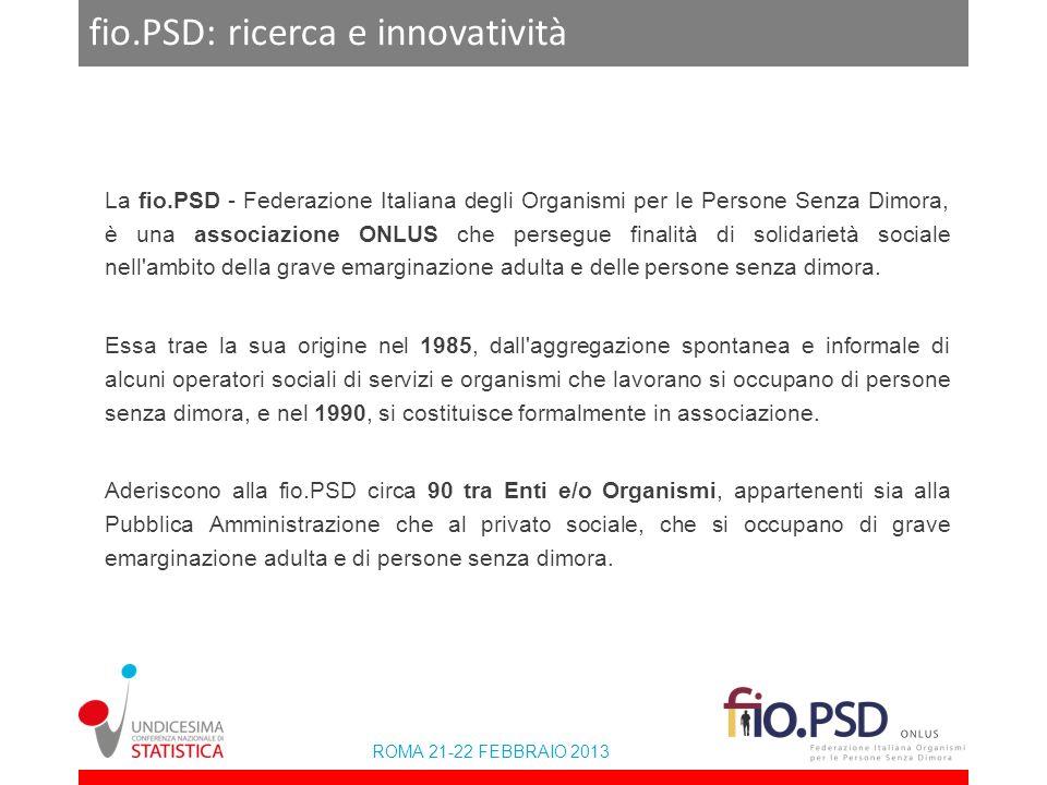 ROMA 21-22 FEBBRAIO 2013 fio.PSD: ricerca e innovatività La fio.PSD - Federazione Italiana degli Organismi per le Persone Senza Dimora, è una associaz