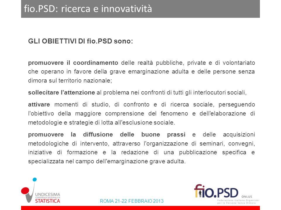 ROMA 21-22 FEBBRAIO 2013 fio.PSD: ricerca e innovatività Link Website fio.PSD:www.fiopsd.org Website ricerca:www.ricercasenzadimora.itwww.ricercasenzadimora.it Facebook:http://www.facebook.com/fioPSD Twitter: https://twitter.com/fioPSD Linkedin: http://it.linkedin.com/pub/fio-psd-italy/49/899/26 Youtube: www.youtube.com/user/fioPSD e Contatti Segreteriasegreteria@fiopsd.org Comunicazionecomunicazione@fiopsd.org