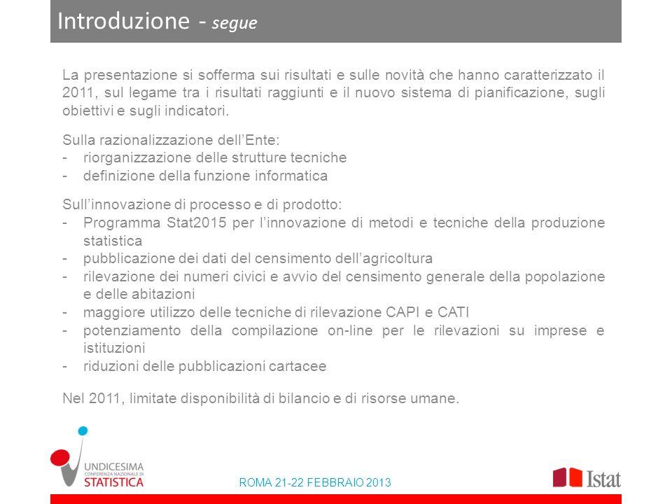 ROMA 21-22 FEBBRAIO 2013 Introduzione - segue La presentazione si sofferma sui risultati e sulle novità che hanno caratterizzato il 2011, sul legame tra i risultati raggiunti e il nuovo sistema di pianificazione, sugli obiettivi e sugli indicatori.