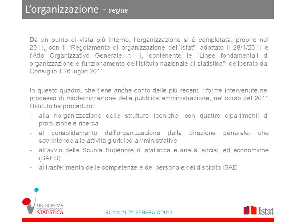 ROMA 21-22 FEBBRAIO 2013 Lorganizzazione - segue Da un punto di vista più interno, lorganizzazione si è completata, proprio nel 2011, con il Regolamento di organizzazione dellIstat, adottato il 28/4/2011 e lAtto Organizzativo Generale n.