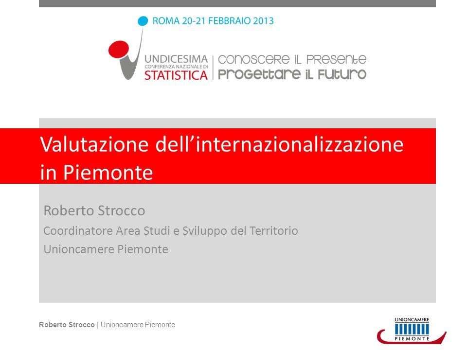 Valutazione dellinternazionalizzazione in Piemonte Roberto Strocco Coordinatore Area Studi e Sviluppo del Territorio Unioncamere Piemonte Roberto Strocco | Unioncamere Piemonte