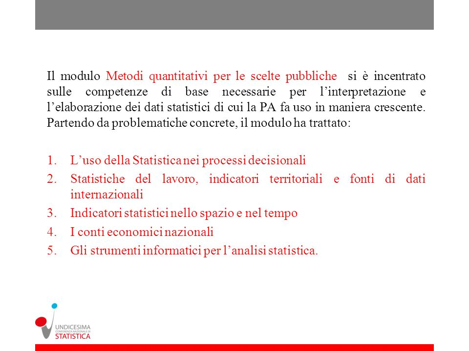 Il modulo Metodi quantitativi per le scelte pubbliche si è incentrato sulle competenze di base necessarie per linterpretazione e lelaborazione dei dati statistici di cui la PA fa uso in maniera crescente.