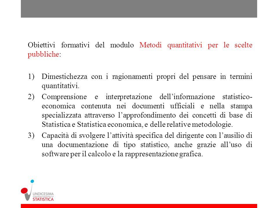 Obiettivi formativi del modulo Metodi quantitativi per le scelte pubbliche: 1)Dimestichezza con i ragionamenti propri del pensare in termini quantitat