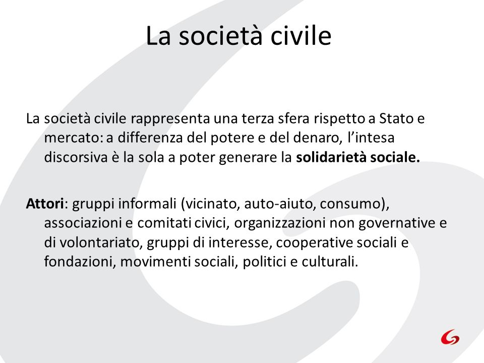 La società civile La società civile rappresenta una terza sfera rispetto a Stato e mercato: a differenza del potere e del denaro, lintesa discorsiva è