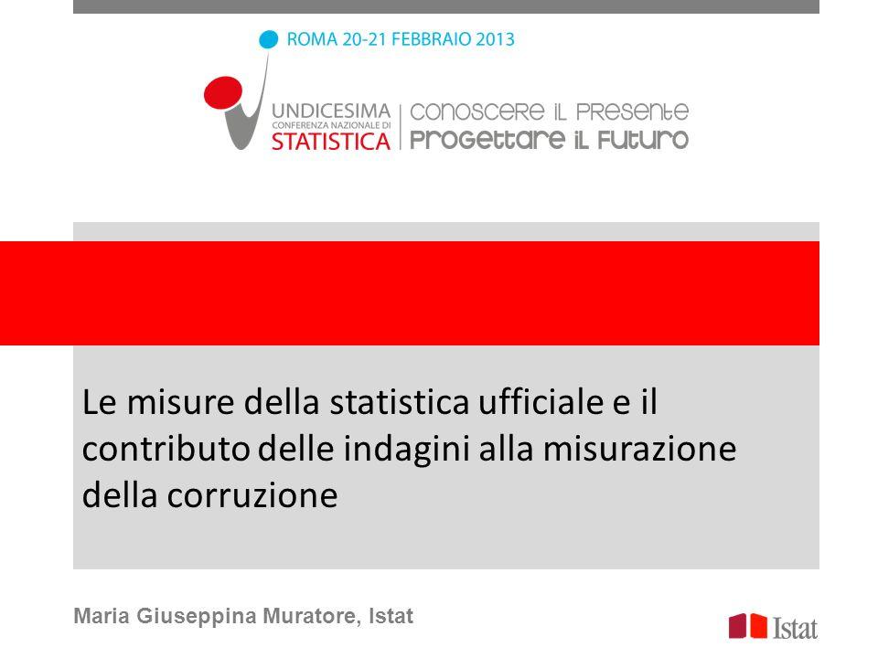 Le misure della statistica ufficiale e il contributo delle indagini alla misurazione della corruzione Maria Giuseppina Muratore, Istat