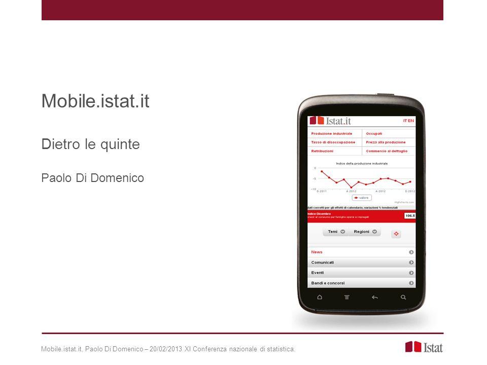 Mobile.istat.it Dietro le quinte Paolo Di Domenico Mobile.istat.it, Paolo Di Domenico – 20/02/2013 XI Conferenza nazionale di statistica.