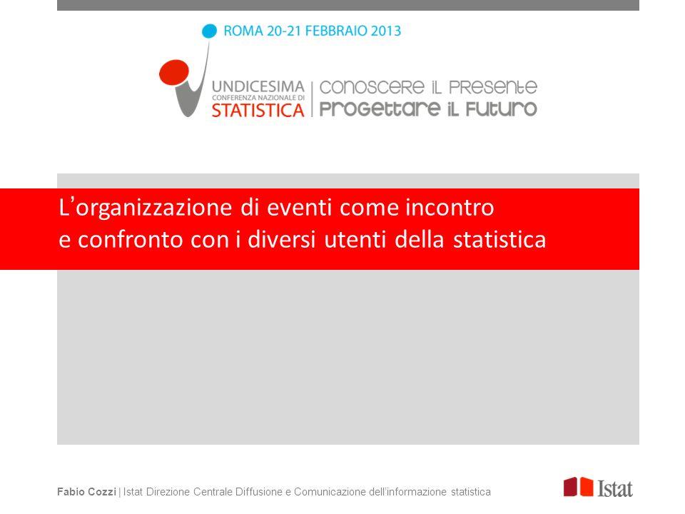 Lorganizzazione di eventi come incontro e confronto con i diversi utenti della statistica Fabio Cozzi | Istat Direzione Centrale Diffusione e Comunicazione dellinformazione statistica