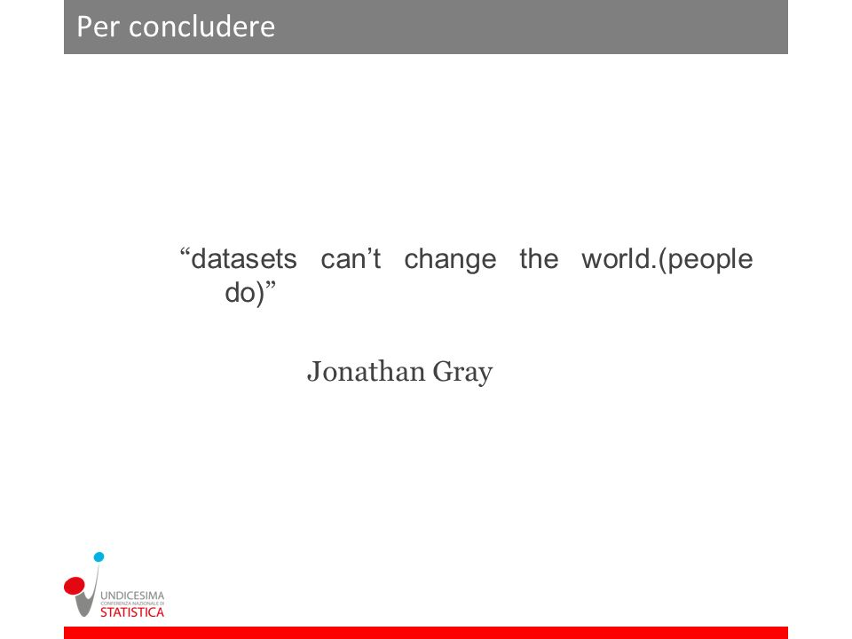 Per concludere datasets cant change the world.(people do) Jonathan Gray