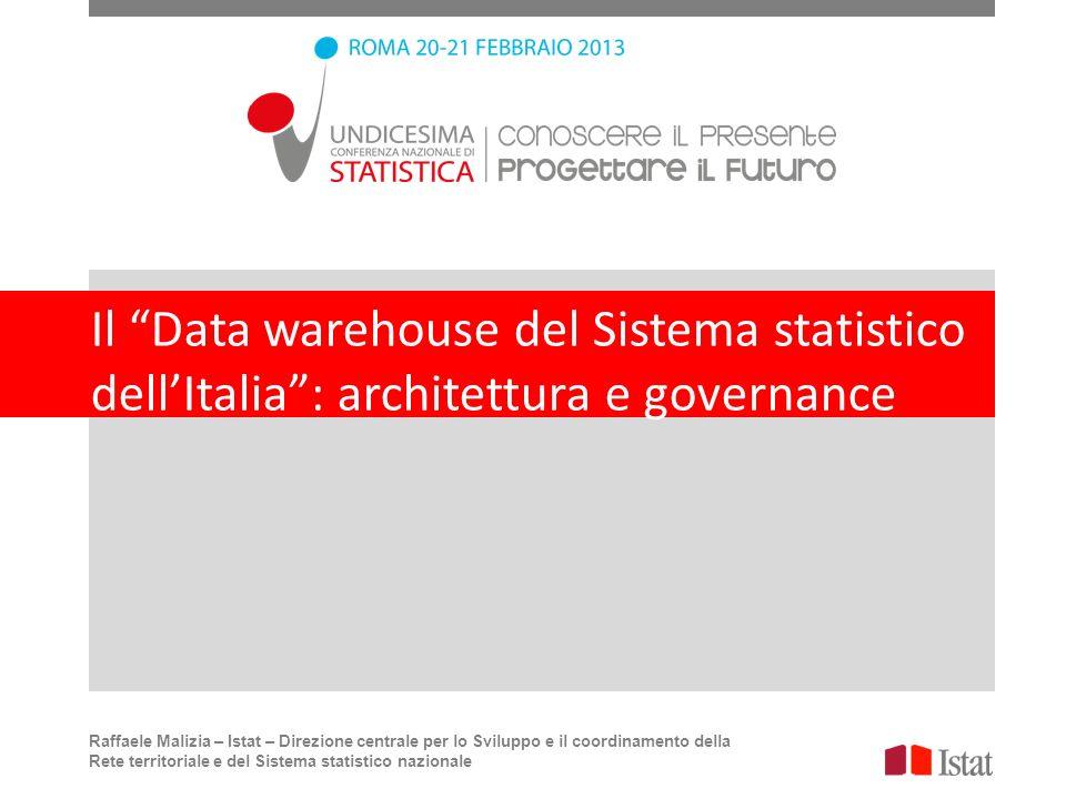 Il Data warehouse del Sistema statistico dellItalia: architettura e governance Raffaele Malizia – Istat – Direzione centrale per lo Sviluppo e il coor