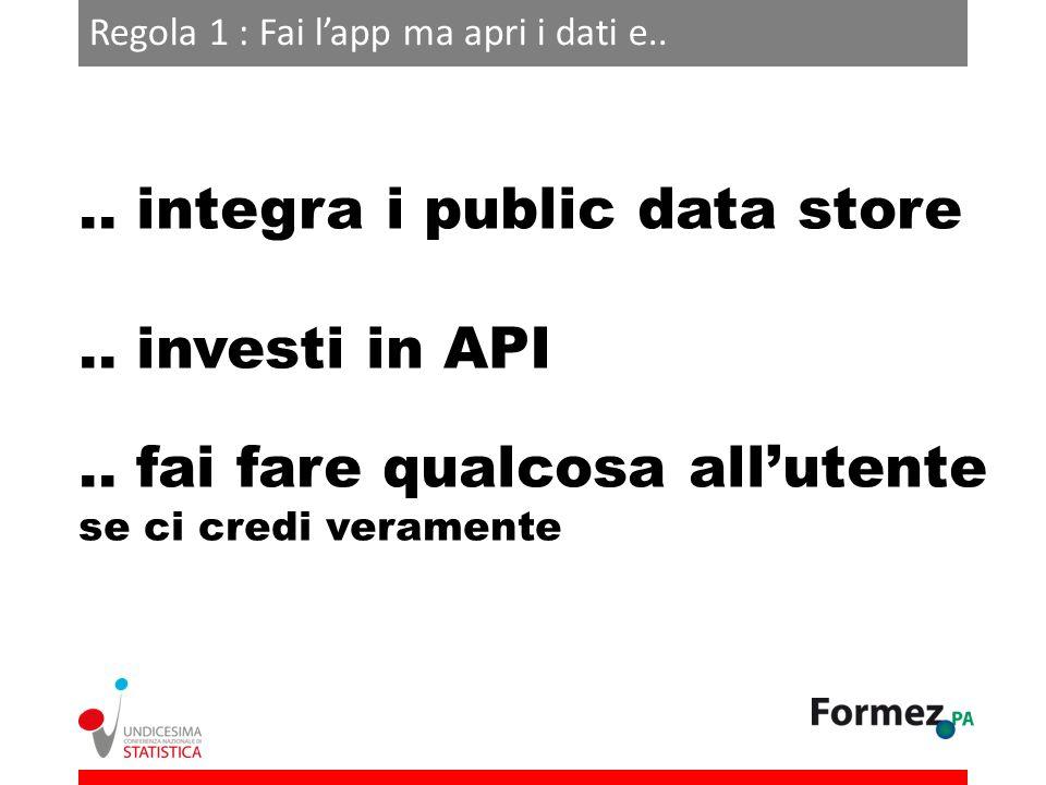 Regola 1 : Fai lapp ma apri i dati e.... integra i public data store.. investi in API.. fai fare qualcosa allutente se ci credi veramente