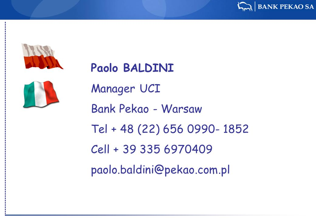 Paolo BALDINI Manager UCI Bank Pekao - Warsaw Tel + 48 (22) 656 0990- 1852 Cell + 39 335 6970409 paolo.baldini@pekao.com.pl