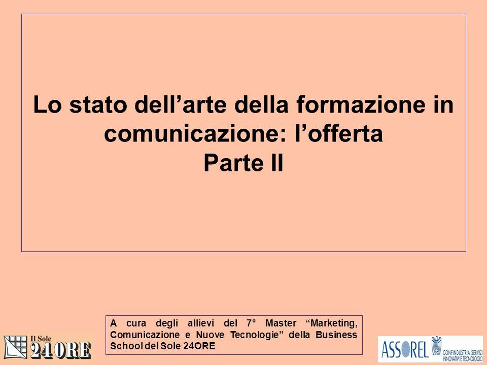 Lo stato dellarte della formazione in comunicazione: lofferta Parte II A cura degli allievi del 7° Master Marketing, Comunicazione e Nuove Tecnologie della Business School del Sole 24ORE