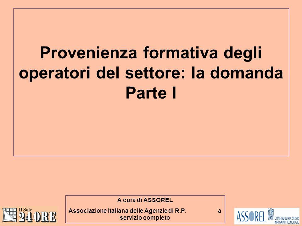 Provenienza formativa degli operatori del settore: la domanda Parte I A cura di ASSOREL Associazione Italiana delle Agenzie di R.P.