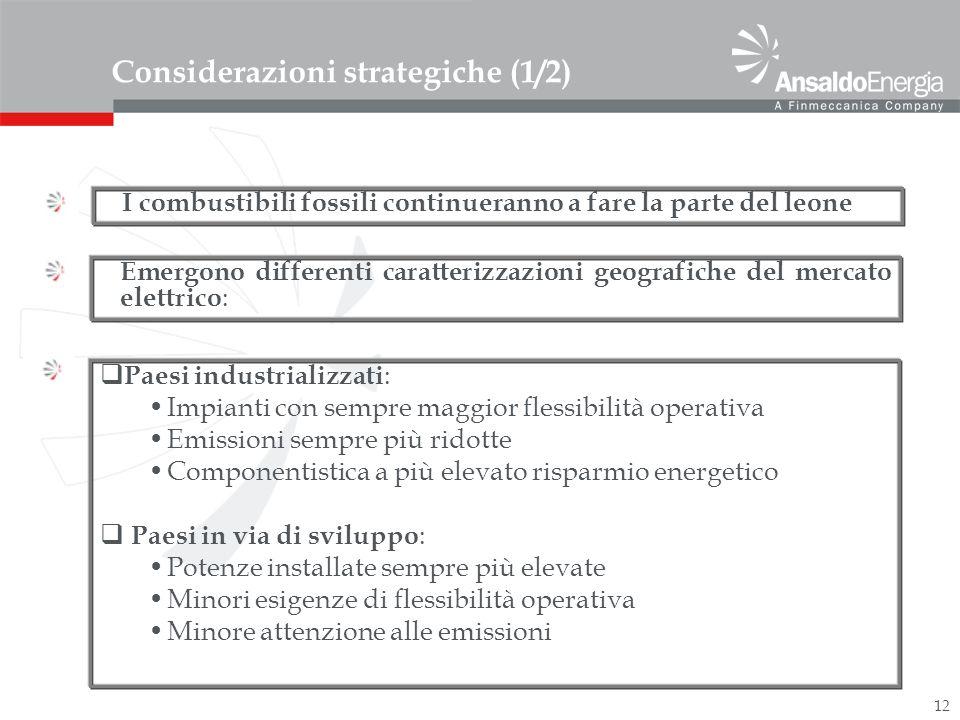 12 Considerazioni strategiche (1/2) I combustibili fossili continueranno a fare la parte del leone Emergono differenti caratterizzazioni geografiche del mercato elettrico : Paesi industrializzati : Impianti con sempre maggior flessibilità operativa Emissioni sempre più ridotte Componentistica a più elevato risparmio energetico Paesi in via di sviluppo : Potenze installate sempre più elevate Minori esigenze di flessibilità operativa Minore attenzione alle emissioni