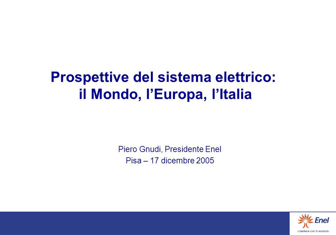 Prospettive del sistema elettrico: il Mondo, lEuropa, lItalia Piero Gnudi, Presidente Enel Pisa – 17 dicembre 2005