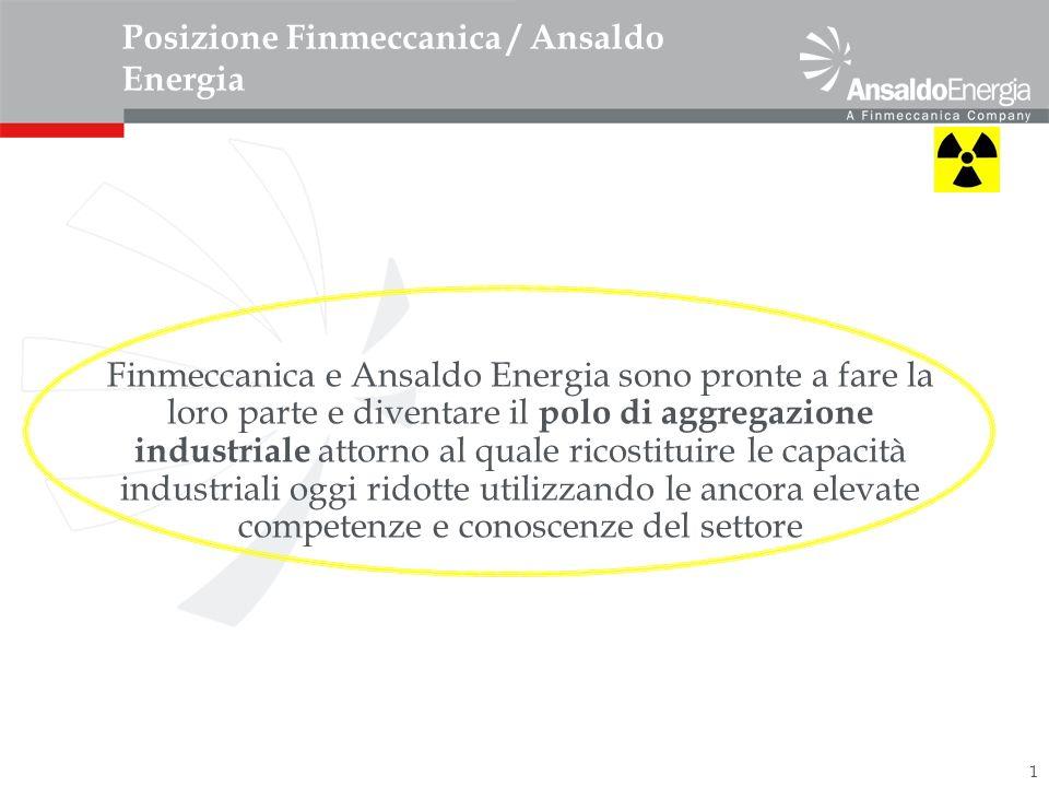1 Posizione Finmeccanica / Ansaldo Energia Finmeccanica e Ansaldo Energia sono pronte a fare la loro parte e diventare il polo di aggregazione industriale attorno al quale ricostituire le capacità industriali oggi ridotte utilizzando le ancora elevate competenze e conoscenze del settore