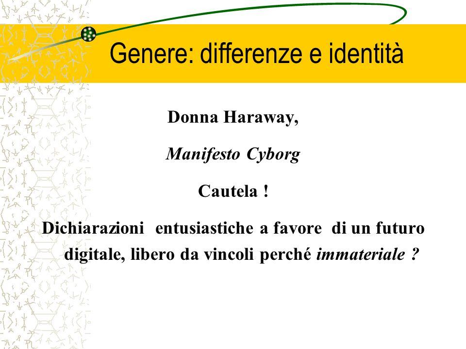Genere: differenze e identità Donna Haraway, Manifesto Cyborg Cautela ! Dichiarazioni entusiastiche a favore di un futuro digitale, libero da vincoli