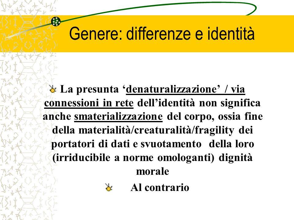 Genere: differenze e identità La presunta denaturalizzazione / via connessioni in rete dellidentità non significa anche smaterializzazione del corpo,