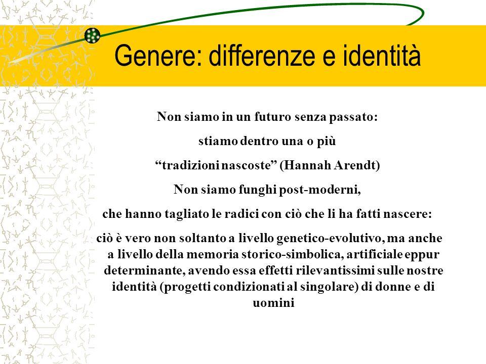 Genere: differenze e identità Non siamo in un futuro senza passato: stiamo dentro una o più tradizioni nascoste (Hannah Arendt) Non siamo funghi post-