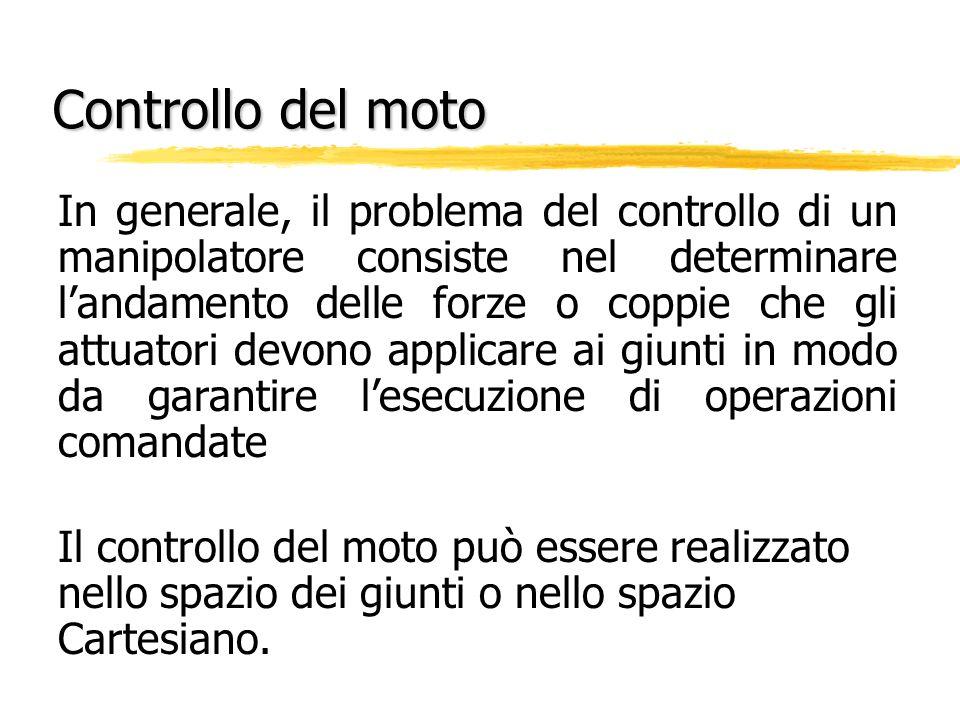 Controllo del moto In generale, il problema del controllo di un manipolatore consiste nel determinare landamento delle forze o coppie che gli attuator