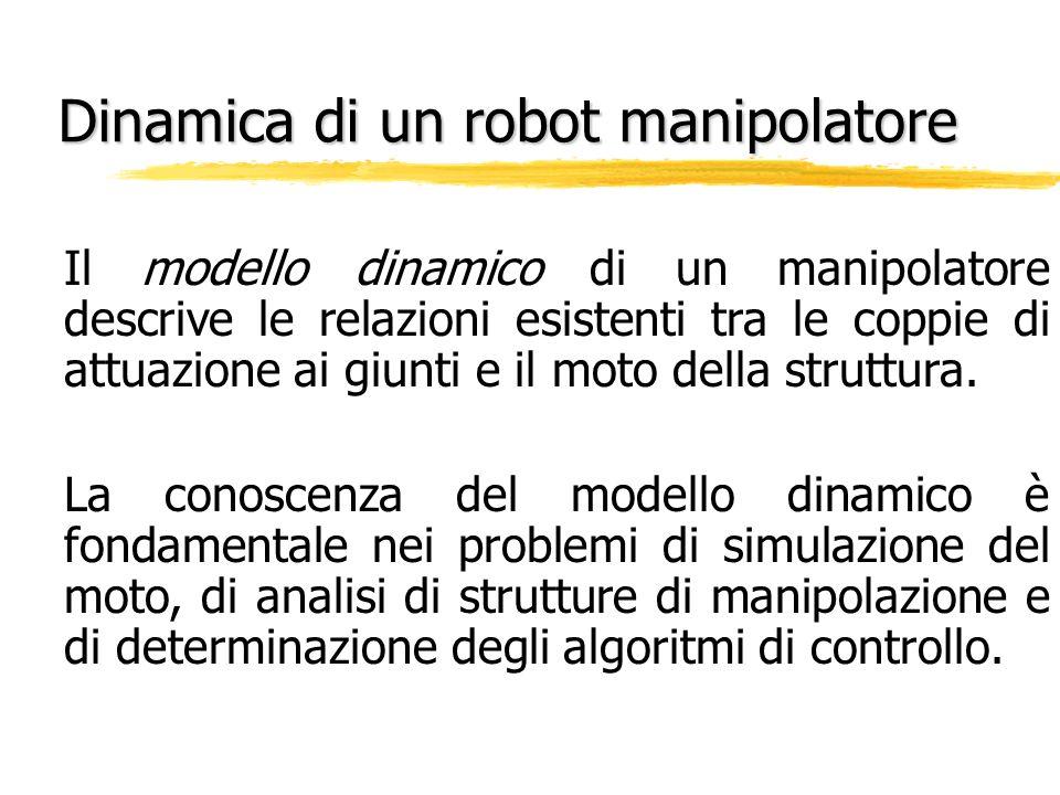 Dinamica di un robot manipolatore Il modello dinamico di un manipolatore descrive le relazioni esistenti tra le coppie di attuazione ai giunti e il mo