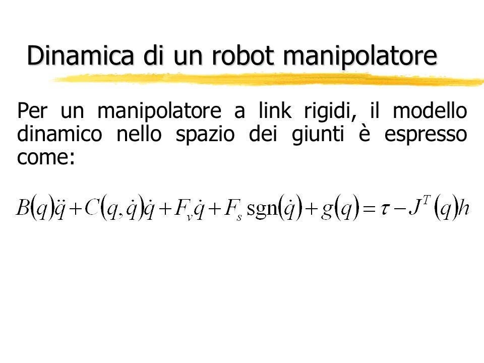 Dinamica di un robot manipolatore Per un manipolatore a link rigidi, il modello dinamico nello spazio dei giunti è espresso come: