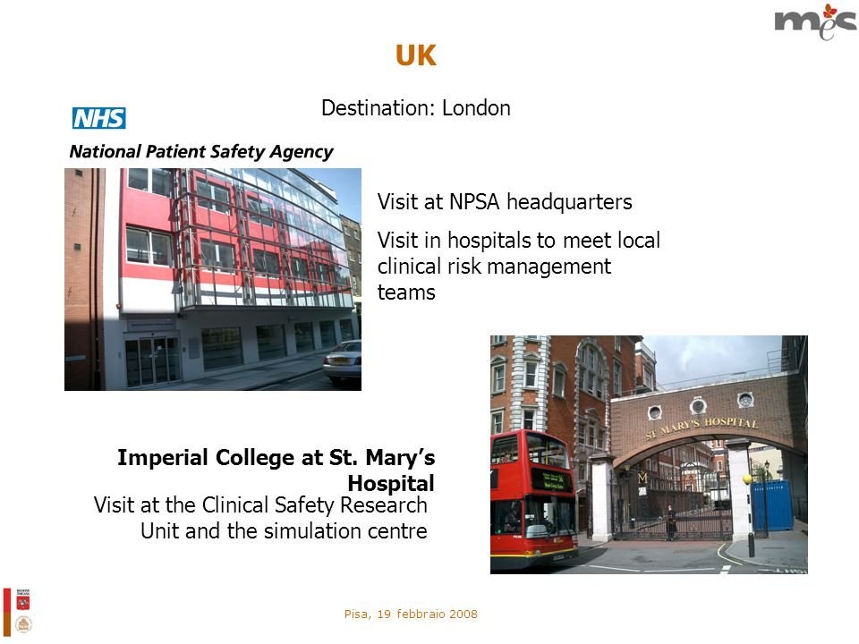 Pisa, 19 febbraio 2008 UK Visit at NPSA headquarters Visit in hospitals to meet local clinical risk management teams Imperial College at St. Marys Hos
