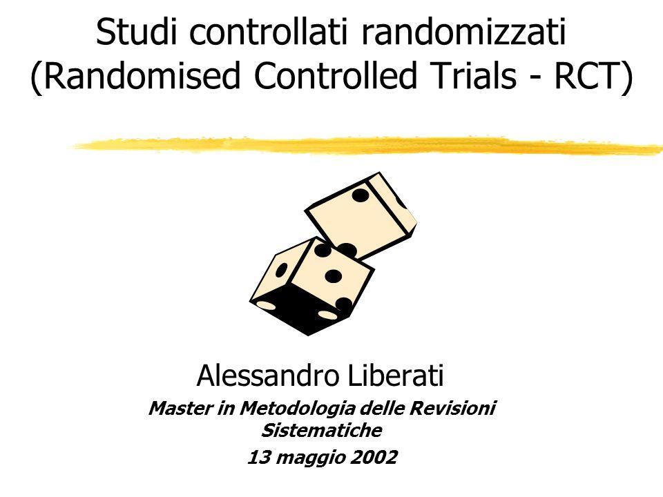 Studi controllati randomizzati (Randomised Controlled Trials - RCT) Alessandro Liberati Master in Metodologia delle Revisioni Sistematiche 13 maggio 2