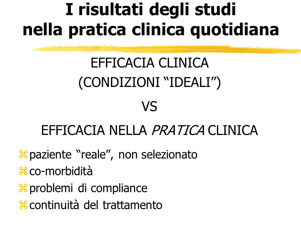 I risultati degli studi nella pratica clinica quotidiana EFFICACIA CLINICA (CONDIZIONI IDEALI) VS EFFICACIA NELLA PRATICA CLINICA zpaziente reale, non