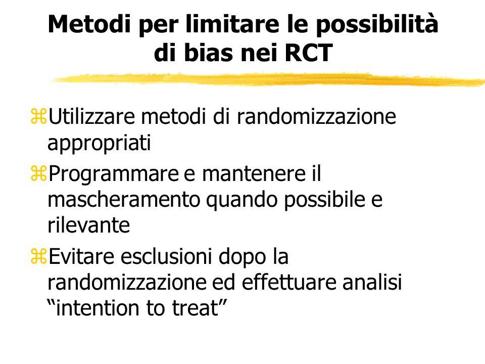 Metodi per limitare le possibilità di bias nei RCT zUtilizzare metodi di randomizzazione appropriati zProgrammare e mantenere il mascheramento quando