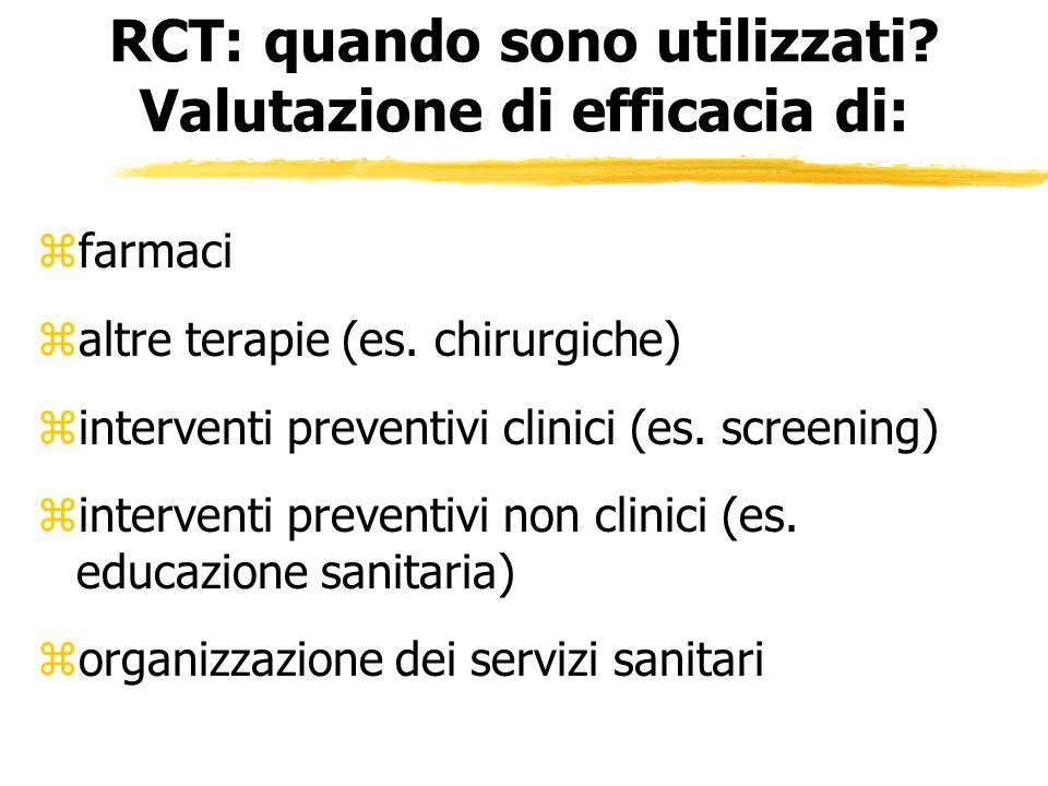 RCT: quando sono utilizzati? Valutazione di efficacia di: zfarmaci zaltre terapie (es. chirurgiche) zinterventi preventivi clinici (es. screening) zin