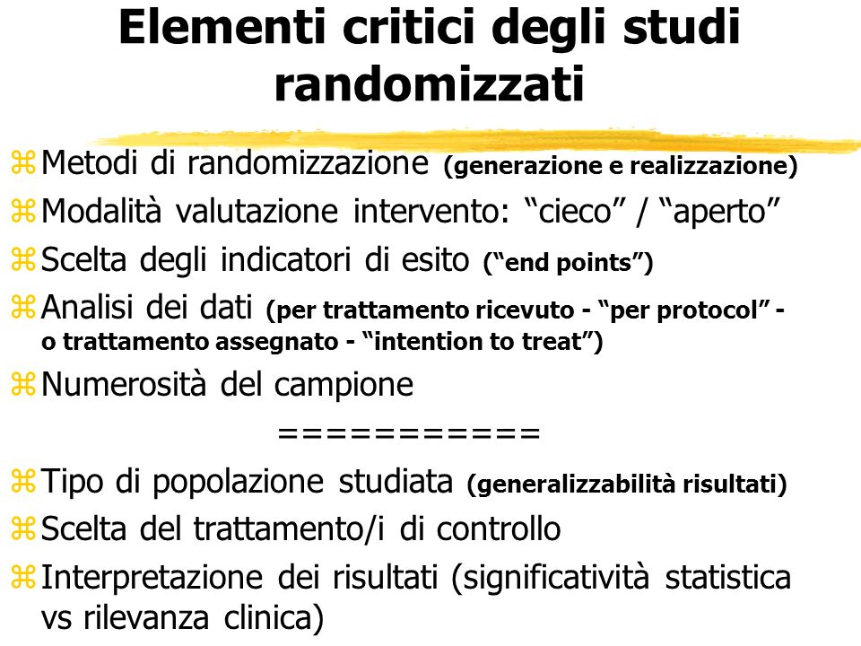 Elementi critici degli studi randomizzati zMetodi di randomizzazione (generazione e realizzazione) zModalità valutazione intervento: cieco / aperto zS