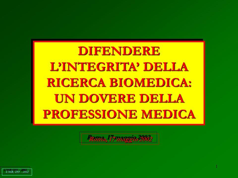 1 DIFENDERE LINTEGRITA DELLA RICERCA BIOMEDICA: UN DOVERE DELLA PROFESSIONE MEDICA Roma, 17 maggio 2002 UMR/ISS - 2002